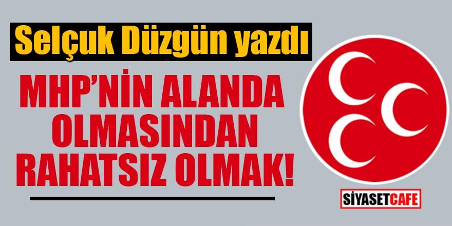 Selçuk Düzgün yazdı: MHP'nin alanda olmasından rahatsız olmak!