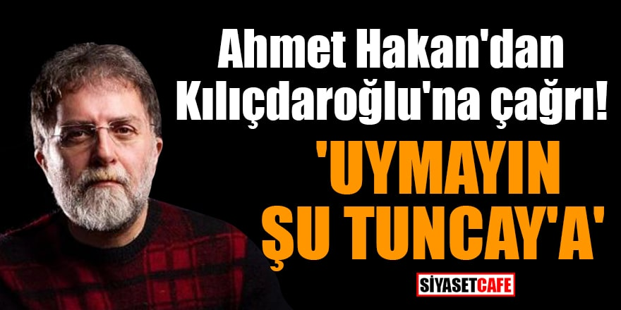 Ahmet Hakan'dan Kemal Kılıçdaroğlu'na çağrı: 'Uymayın şu Tuncay'a'