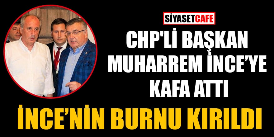 CHP'li Başkan Muharrem İnce'ye kafa attı iddiası! İnce'nin burnu kırıldı
