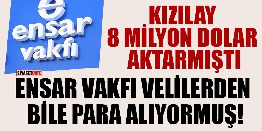 Kızılay'ın 8 milyon dolar aktardığı Ensar Vakfı velilerden de para alıyormuş!