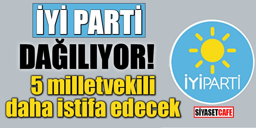 İYİ Parti dağılıyor!5 milletvekili daha istifa edecek
