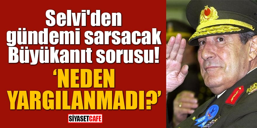 Abdulkadir Selvi'den gündemi sarsacak Büyükanıt sorusu: Neden yargılanmadı?