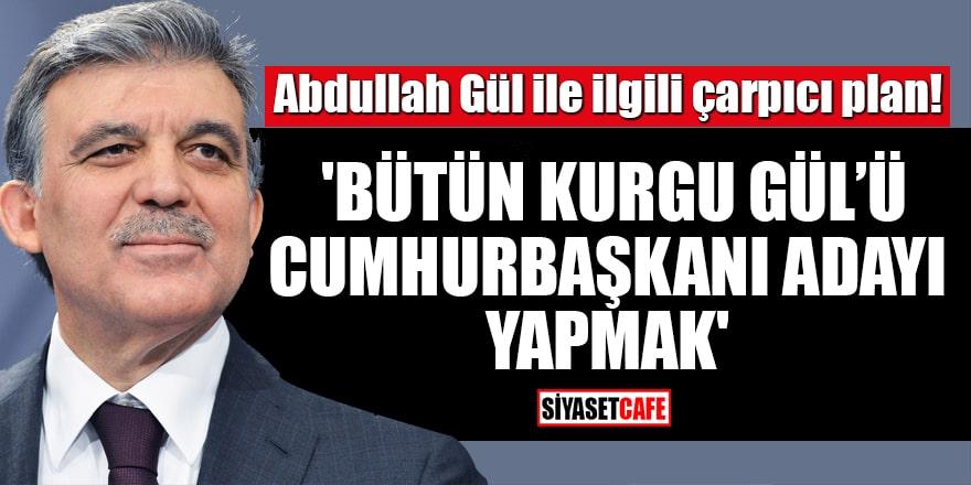 Abdullah Gül ile ilgili çarpıcı plan! 'Bütün kurgu Gül'ü Cumhurbaşkanı adayı yapmak'
