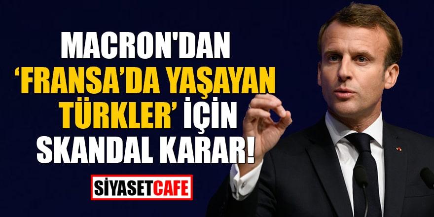 Macron'dan 'Fransa'da yaşayan Türkler' için skandal karar!