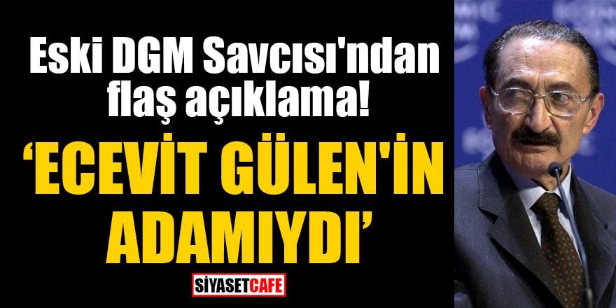 Eski DGM Savcısı'ndan flaş açıklama! 'Ecevit Gülen'in adamıydı'