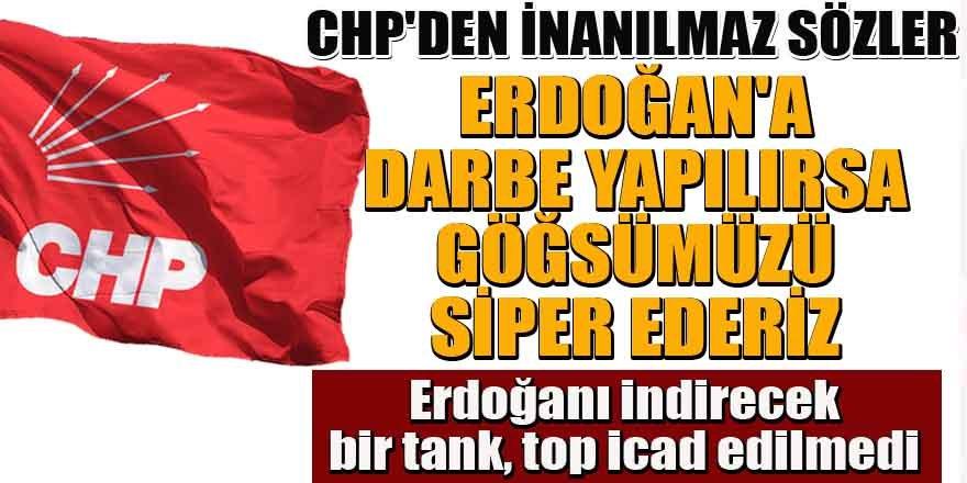 CHP'den inanılmaz sözler: Erdoğan'a darbe yapılırsa göğsümüzü siper ederiz