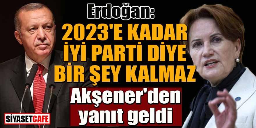 Erdoğan: 2023 yılına kadar İYİ Parti diye bir şey kalmaz