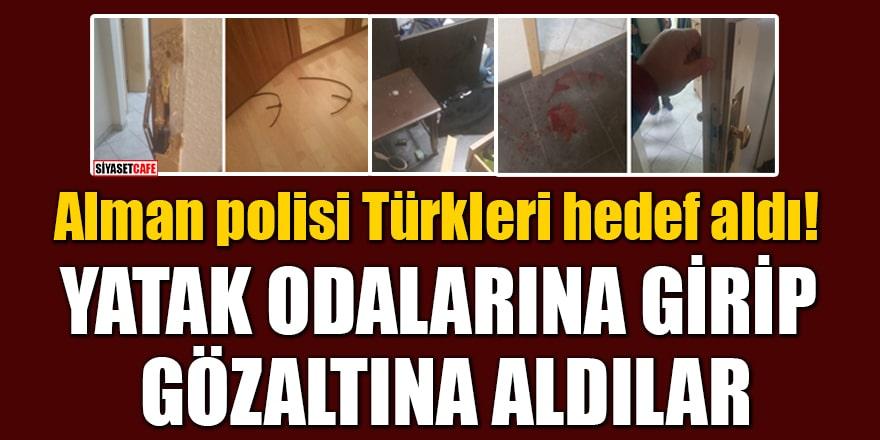 Alman polisi Türkleri hedef aldı! Yatak odalarına girip gözaltına aldılar