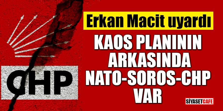 Erkan Macit kaleme aldı: Kaos planının arkasında NATO-SOROS-CHP var