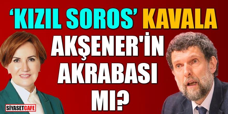 'Kızıl Soros' Kavala, Akşener'in akrabası mı?