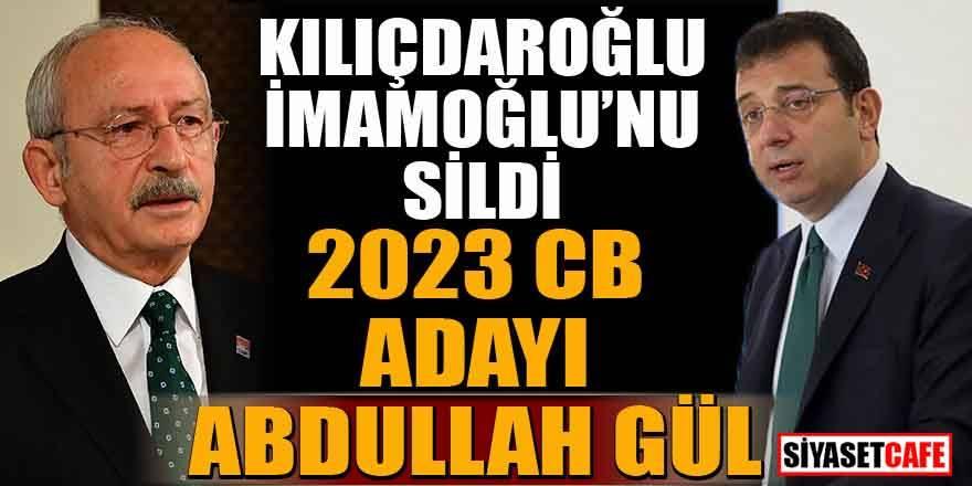 Kılıçdaroğlu, İmamoğlu'nu sildi. 2023 CB adayı Abdullah Gül