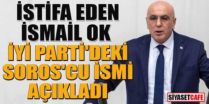 İYİ Parti'den istifa eden İsmanil Ok partideki Soros'cuyu açıkladı