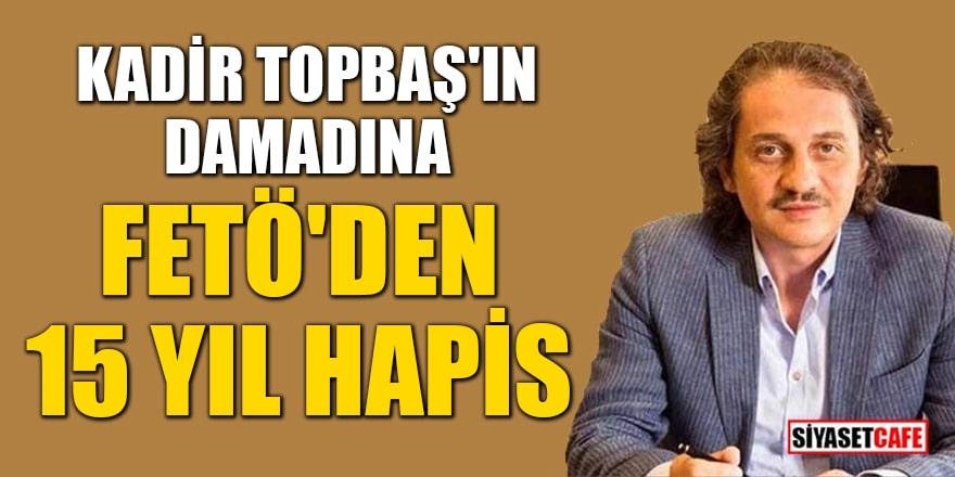 Kadir Topbaş'ın damadına FETÖ'den 15 yıl hapis