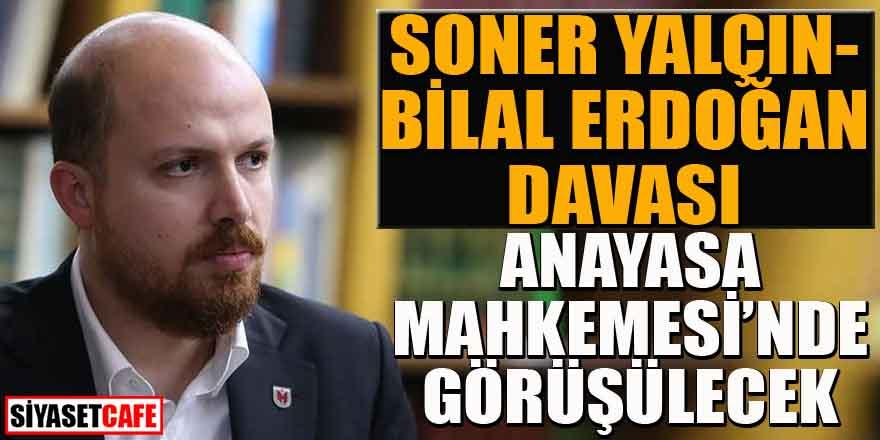 Soner Yalçın-Bilal Erdoğan davası, Anayasa Mahkemesi'nde görüşülecek