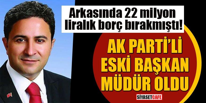 Arkasında 22 milyon lira borç bırakmıştı! AK Parti'li eski başkan müdür oldu