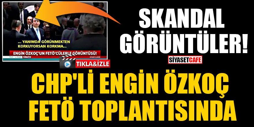 Skandal görüntüler! CHP'li Engin Özkoç FETÖ toplantısında
