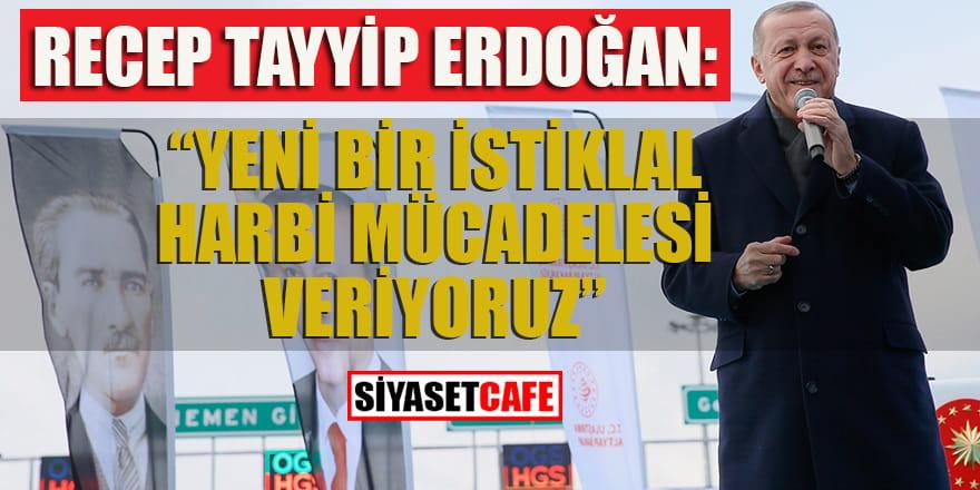 Erdoğan: Yeni bir İstiklal Harbi mücadelesi veriyoruz