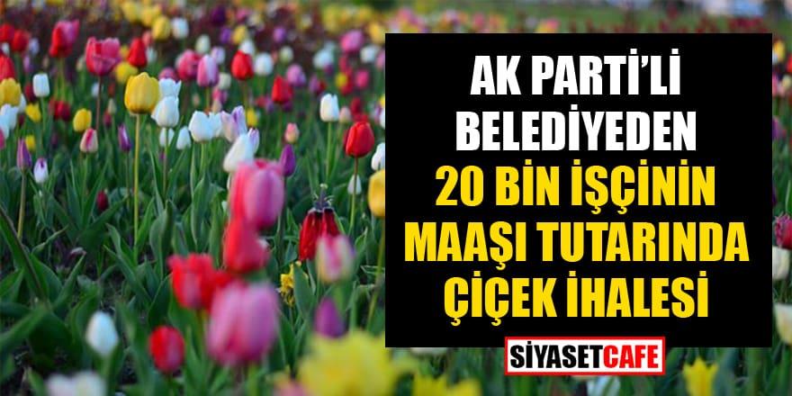 AK Parti'li belediyeden 20 bin işçinin maaşı tutarında çiçek ihalesi