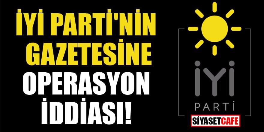 İYİ Parti'ye yakın yeniçağ gazetesine operasyon iddiası