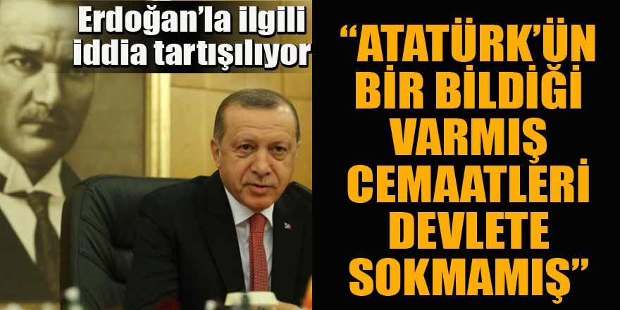 Erdoğan ile ilgili flaş iddia: Atatürk'ün bir bildiği varmış cemaatleri devlete sokmamış