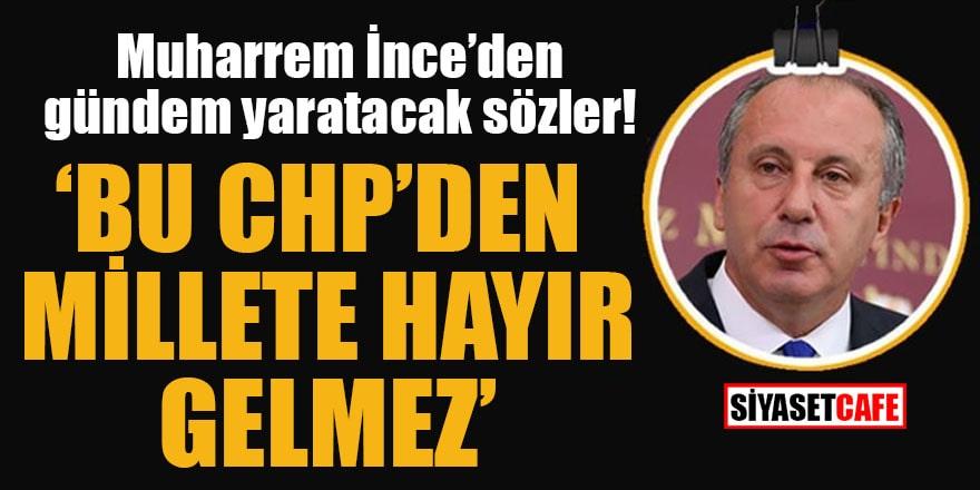 Muharrem İnce'den gündem yaratacak sözler! 'Bu CHP'den millete hayır gelmez'