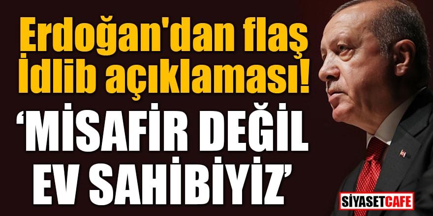 Erdoğan'dan flaş İdlib açıklaması: Misafir değil ev sahibiyiz