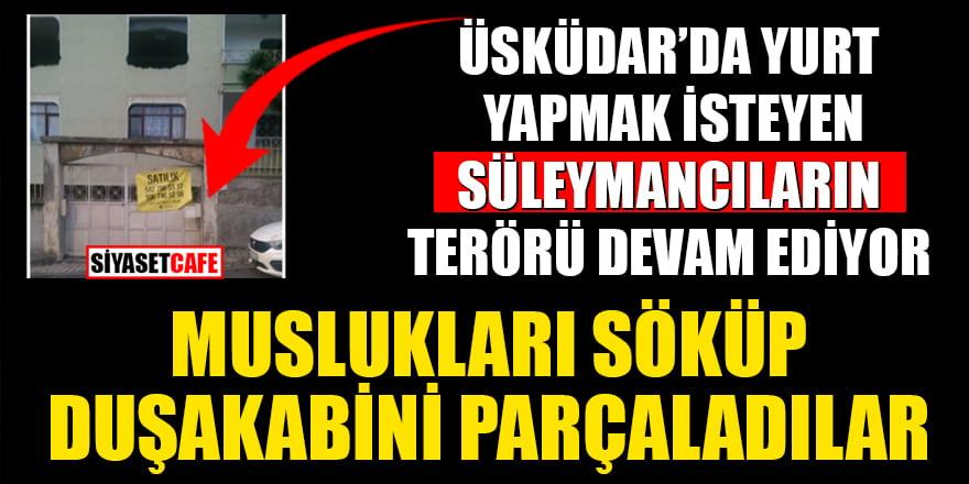 Üsküdar'da yurt yapmak isteyen Süleymancıların terörü devam ediyor! Muslukları söküp, duşa kabini parçaladılar