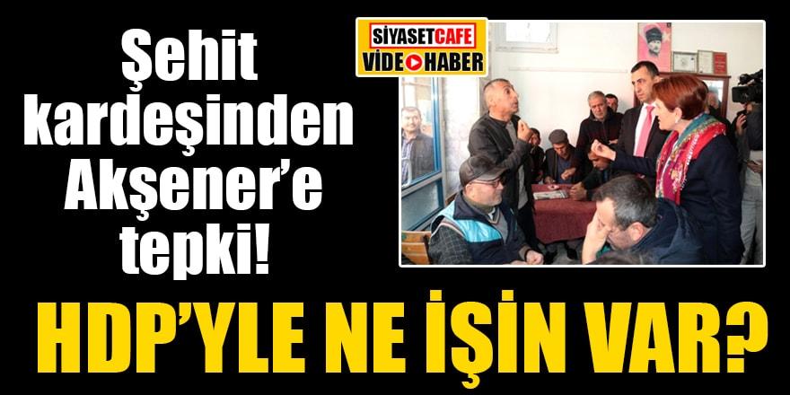 Şehit kardeşinden Akşener'e tepki: HDP'yle ne işin var?