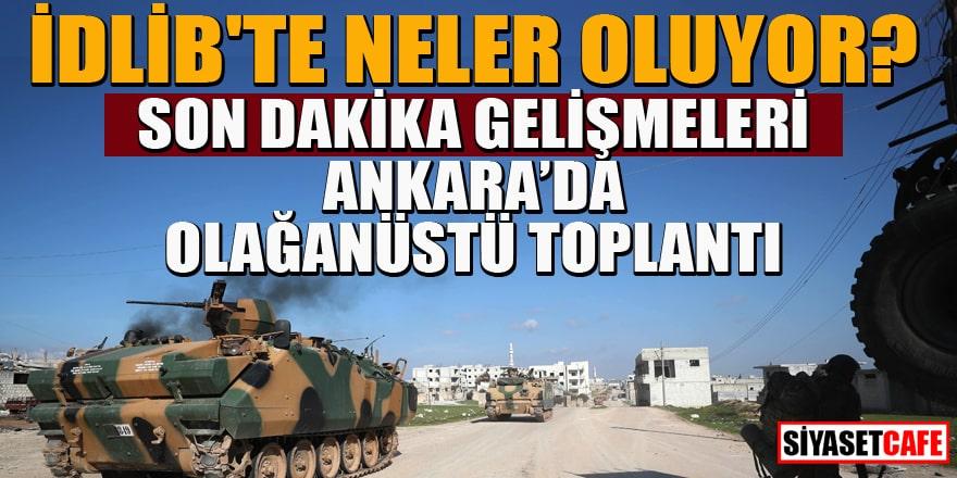 İdlib'te neler oluyor? Son dakika gelişmeleri... Ankara'da olağanüstü toplantı