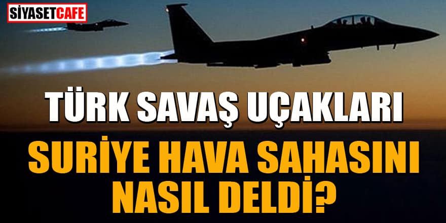 Türk savaş uçakları Suriye hava sahasını nasıl deldi?