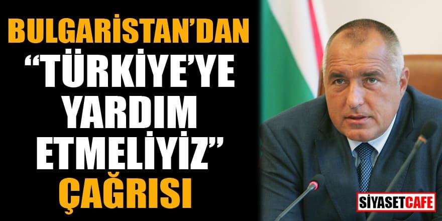 Bulgaristan'dan 'Türkiye'ye yardım etmeliyiz' çağrısı