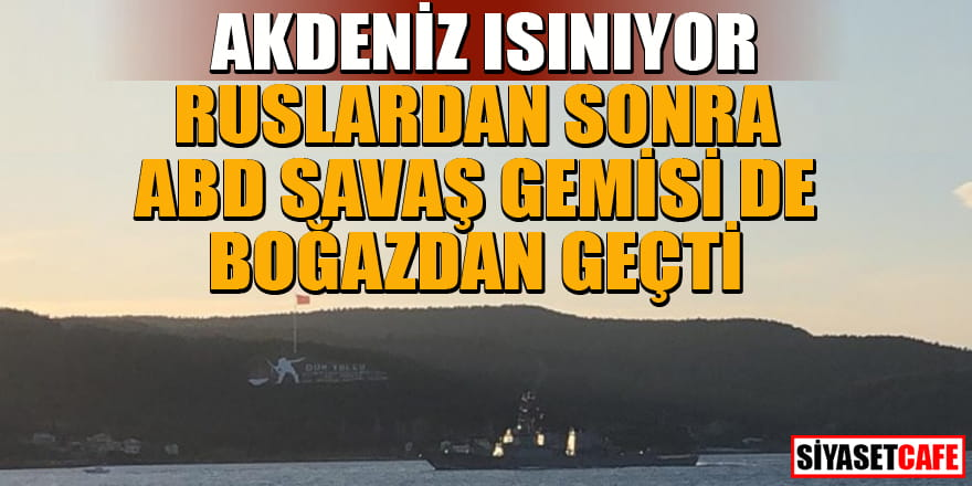 Ruslardan sonra ABD savaş gemisi de Boğazdan geçti