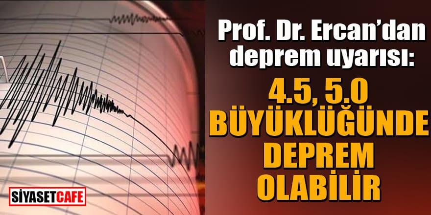 Prof. Dr. Ercan'dan deprem uyarısı: 4.5, 5.0 büyüklüğünde deprem olabilir