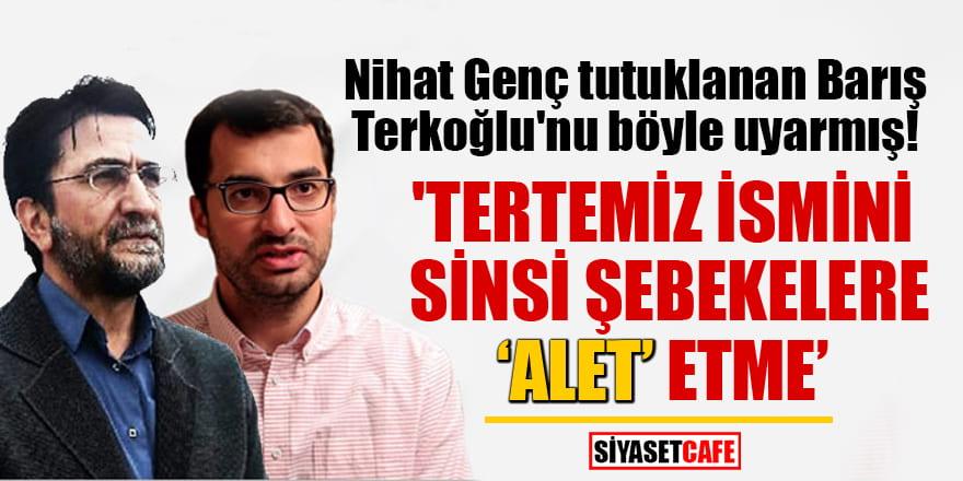Nihat Genç tutuklanan Barış Terkoğlu'nu böyle uyarmış! 'İsmini sinsi şebekelere 'alet' etme'