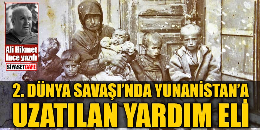 Ali Hikmet İnce yazdı: 2. Dünya Savaşı'nda Yunanistan'a uzatılan yardım eli