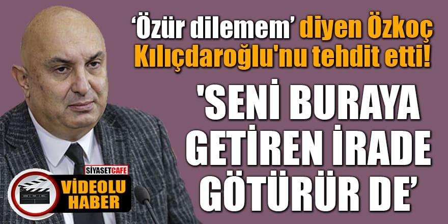 Özür dilemem' diyen Özkoç Kılıçdaroğlu'nu tehdit etti! 'Seni buraya getiren irade isterse götürür de'