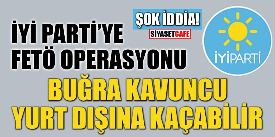 İYİ Parti'ye FETÖ operasyonu: Buğra Kavuncu yurt dışına kaçabilir iddiası