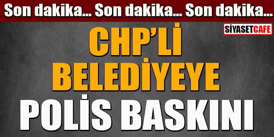 Son dakika...CHP'li Belediyeye polis baskını!