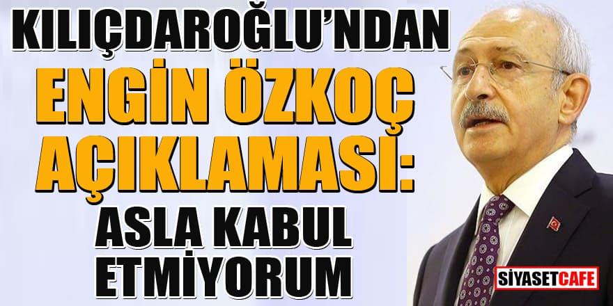 Kılıçdaroğlu'ndan Engin Özkoç açıklaması: Asla kabul etmiyorum
