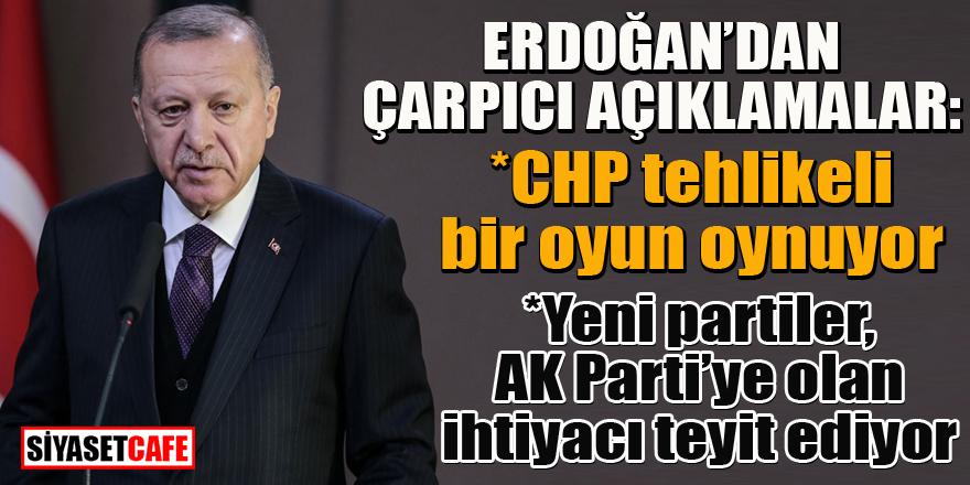 Erdoğan'dan çarpıcı açıklamalar: CHP tehlikeli bir oyun oynuyor