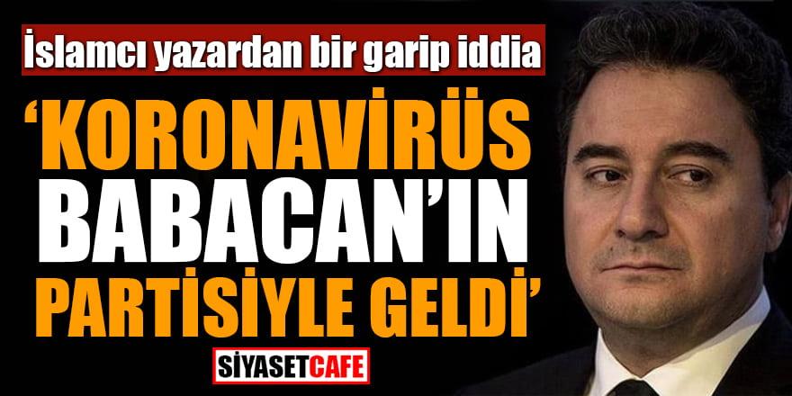 İslamcı yazar Karahasanoğlu'ndan bir garip iddia: Koronavirüs Babacan'ın partisiyle geldi