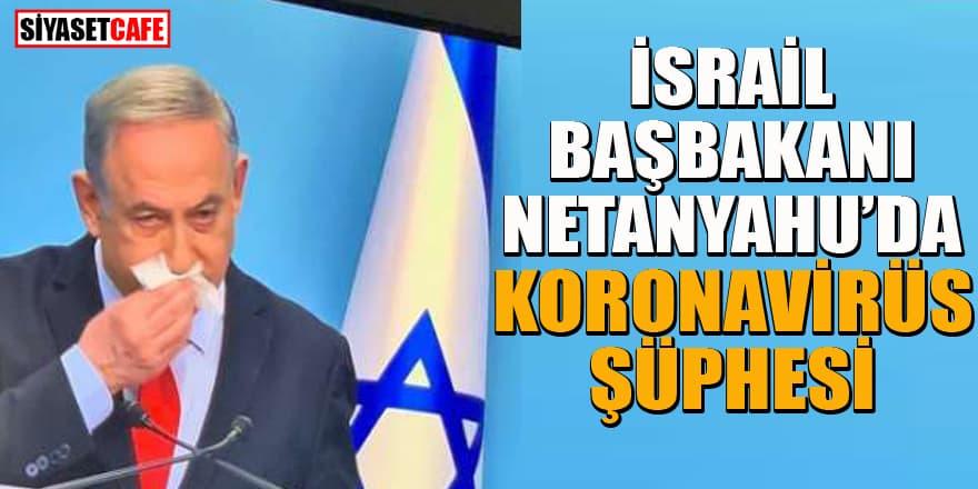 İsrail Başbakanı Netanyahu koronavirüs mü oldu?