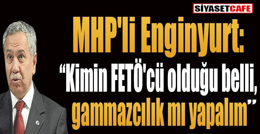 MHP'li Enginyurt: Kimin FETÖ'cü olduğu belli, gammazcılık mı yapalım