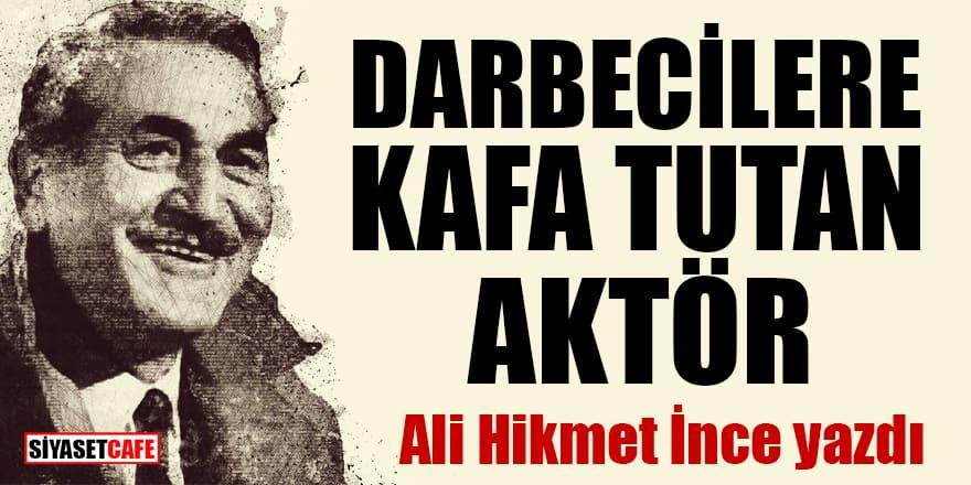 Ali Hikmet İnce yazdı: Darbecilere kafa tutan aktör