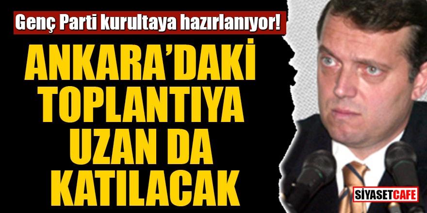 Genç Parti kurultaya hazırlanıyor! Ankara'daki toplantıya Uzan da katılacak