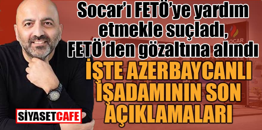 Socar'ı Fetö'ye yardım etmekle suçladı, Fetö'den gözaltına alındı