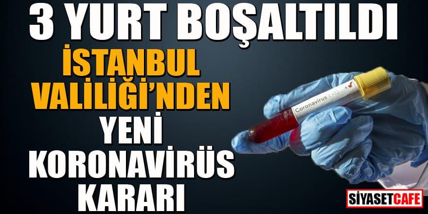 3 yurt koronavirüs tedbirleri için boşaltıldı! İstanbul Valiliği'nden yeni karar!