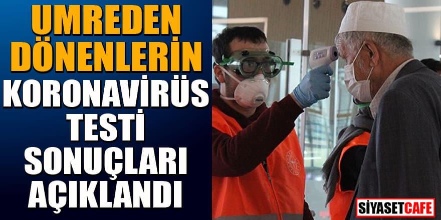 Umreden dönenlerin koronavirüs test sonuçları açıklandı!