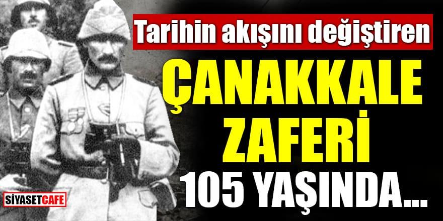 Tarihin akışını değiştiren Çanakkale Zaferi 105 yaşında...