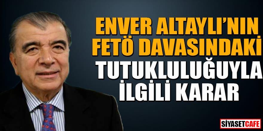 Enver Altaylı'nın FETÖ davasındaki tutukluluğuyla ilgili flaş karar!